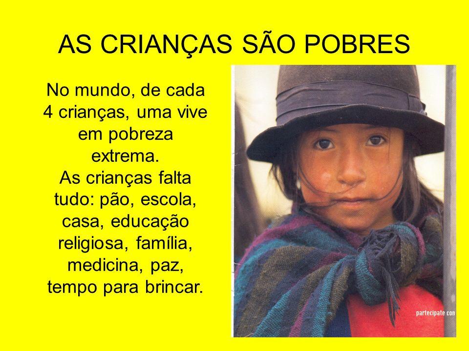 AS CRIANÇAS SÃO POBRES No mundo, de cada 4 crianças, uma vive em pobreza extrema. As crianças falta tudo: pão, escola, casa, educação religiosa, famíl