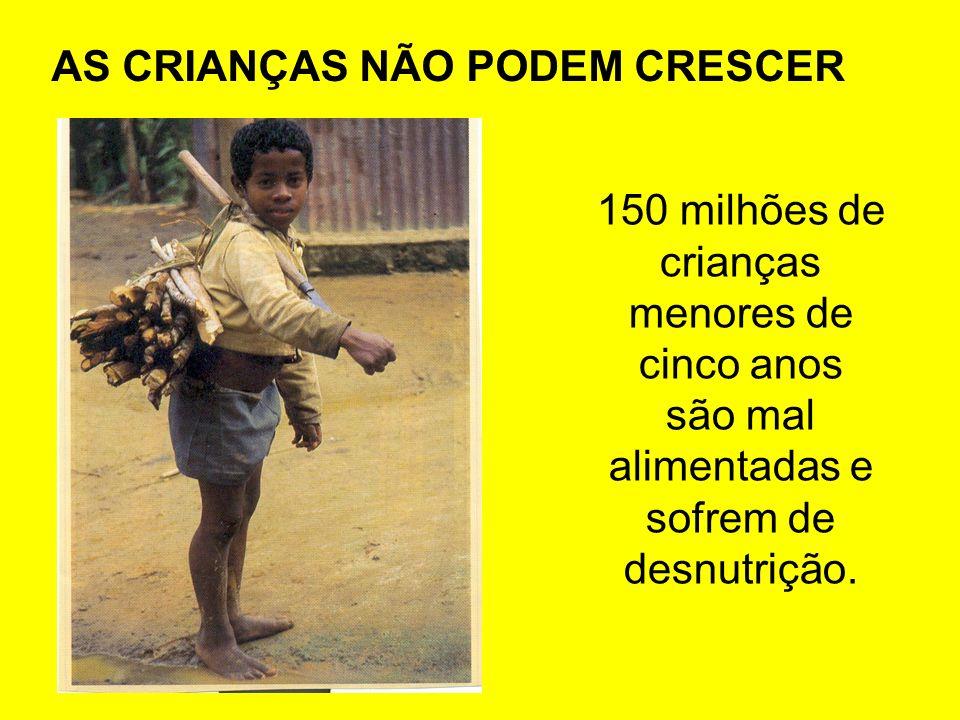 150 milhões de crianças menores de cinco anos são mal alimentadas e sofrem de desnutrição. AS CRIANÇAS NÃO PODEM CRESCER