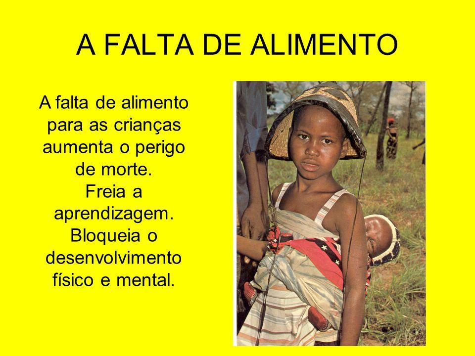 A FALTA DE ALIMENTO A falta de alimento para as crianças aumenta o perigo de morte. Freia a aprendizagem. Bloqueia o desenvolvimento físico e mental.