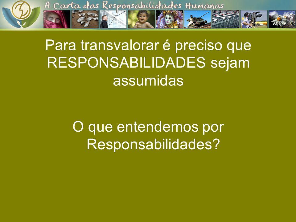Para transvalorar é preciso que RESPONSABILIDADES sejam assumidas O que entendemos por Responsabilidades?