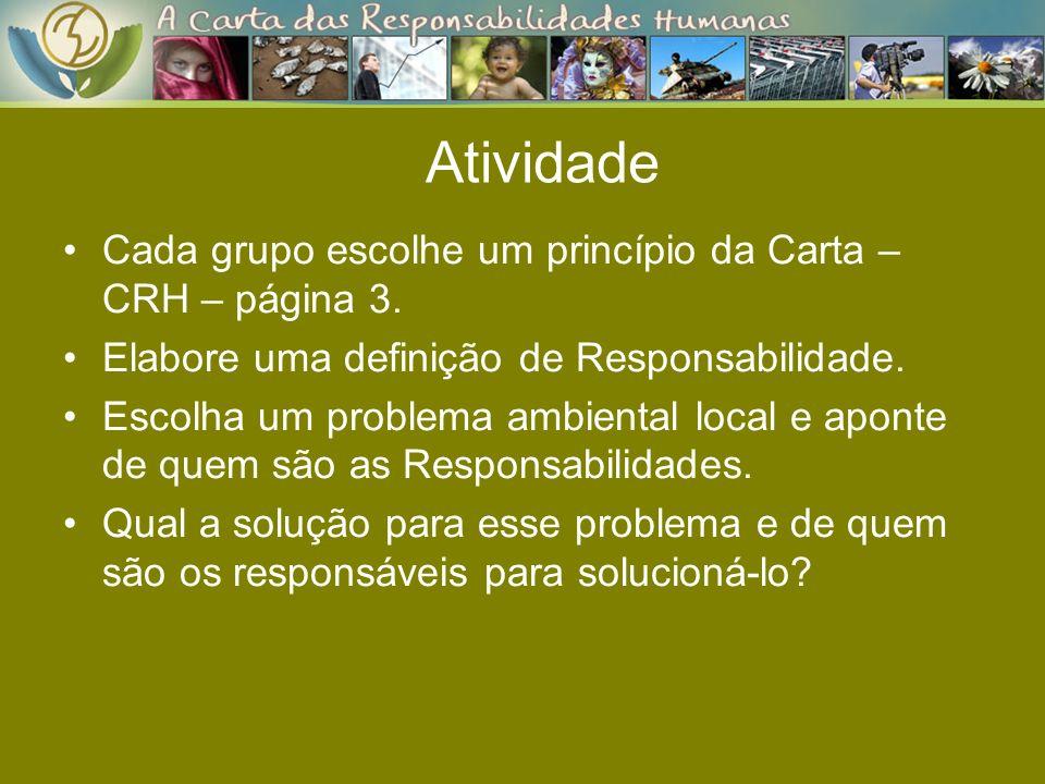 Atividade Cada grupo escolhe um princípio da Carta – CRH – página 3. Elabore uma definição de Responsabilidade. Escolha um problema ambiental local e