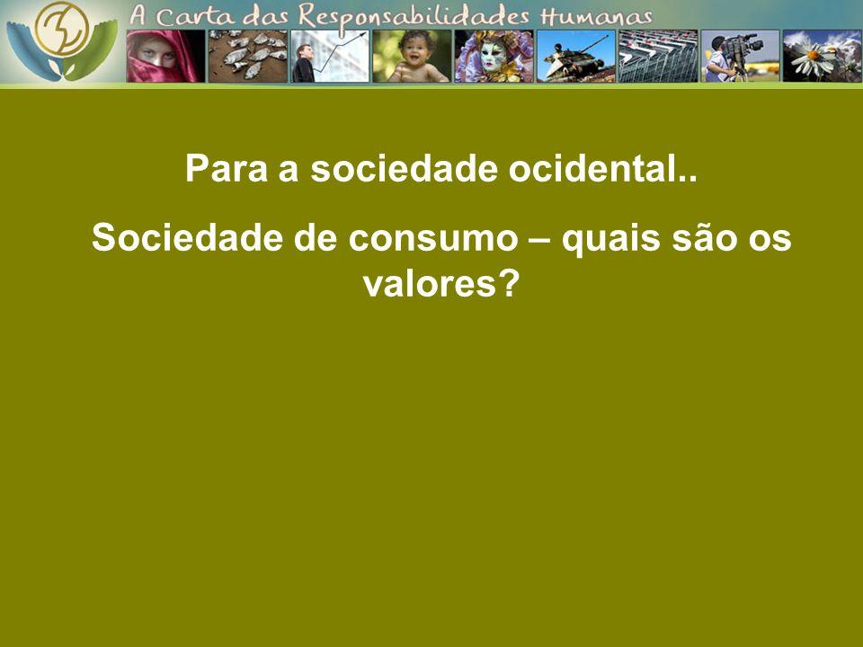 Para a sociedade ocidental.. Sociedade de consumo – quais são os valores?