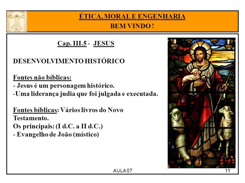 AULA 07 11 ÉTICA, MORAL E ENGENHARIA BEM VINDO ! Cap. III.5 - JESUS DESENVOLVIMENTO HISTÓRICO Fontes não bíblicas: - Jesus é um personagem histórico.