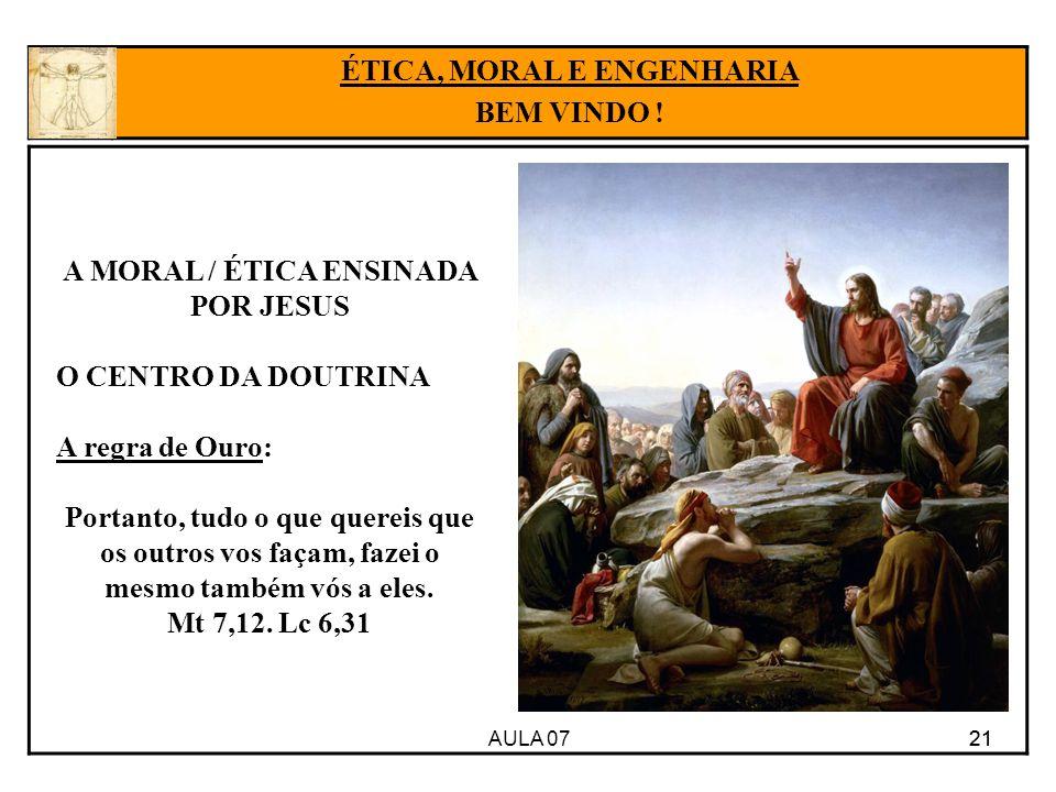 AULA 07 21 ÉTICA, MORAL E ENGENHARIA BEM VINDO ! A MORAL / ÉTICA ENSINADA POR JESUS O CENTRO DA DOUTRINA A regra de Ouro: Portanto, tudo o que quereis