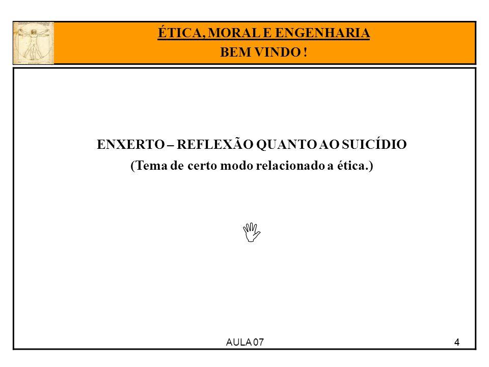 AULA 07 4 ENXERTO – REFLEXÃO QUANTO AO SUICÍDIO (Tema de certo modo relacionado a ética.) 4 ÉTICA, MORAL E ENGENHARIA BEM VINDO !