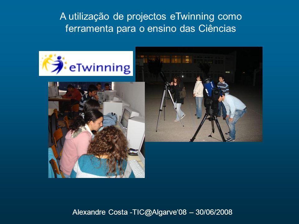 A utilização de projectos eTwinning como ferramenta para o ensino das Ciências Alexandre Costa -TIC@Algarve08 – 30/06/2008