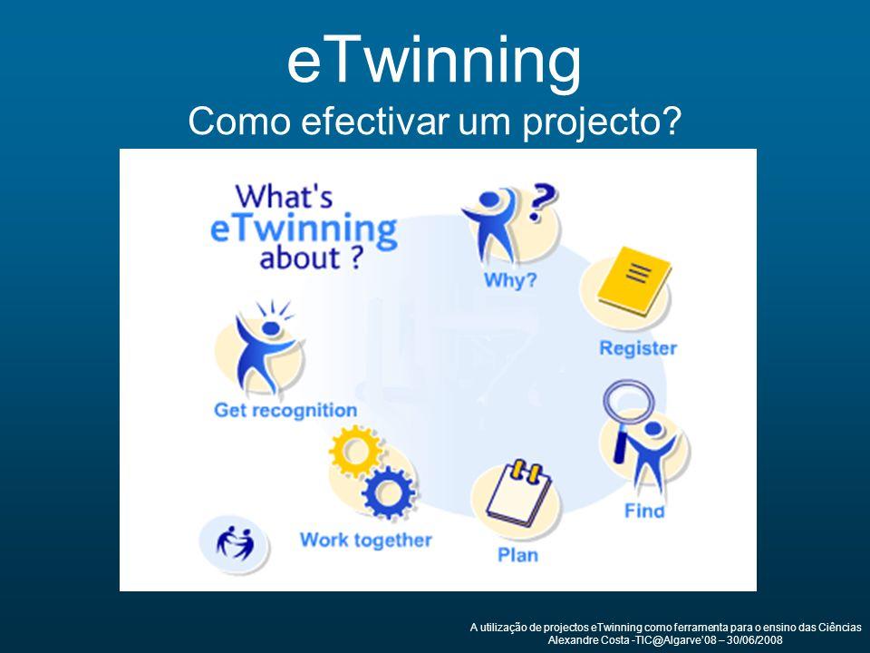 eTwinning Como efectivar um projecto? A utilização de projectos eTwinning como ferramenta para o ensino das Ciências Alexandre Costa -TIC@Algarve08 –