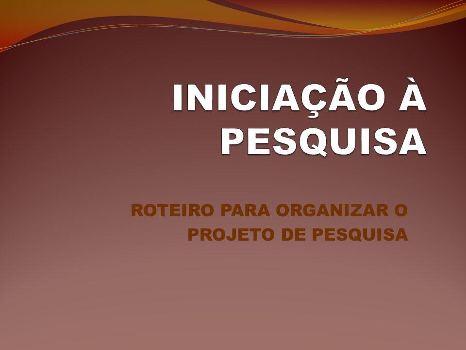 ROTEIRO PARA ORGANIZAR O PROJETO DE PESQUISA