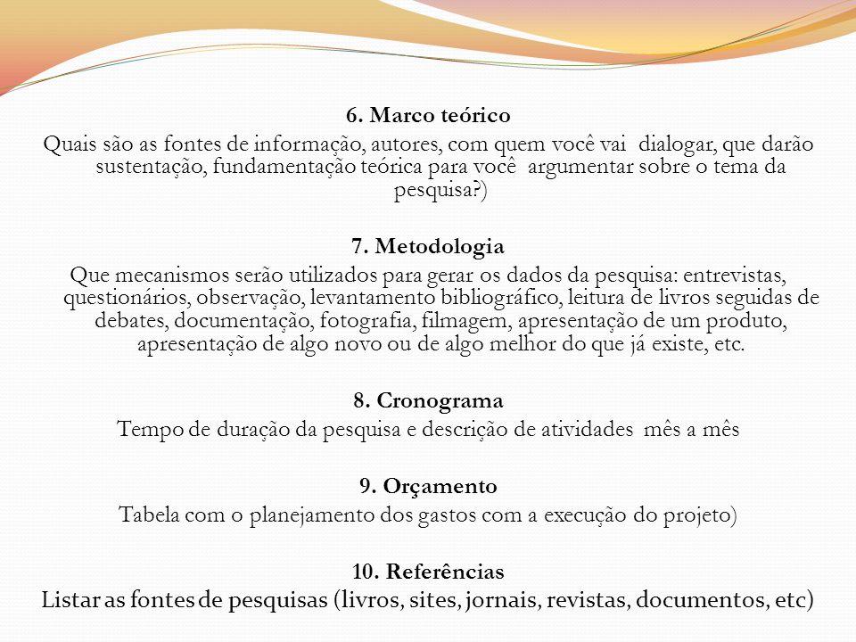 6. Marco teórico Quais são as fontes de informação, autores, com quem você vai dialogar, que darão sustentação, fundamentação teórica para você argume