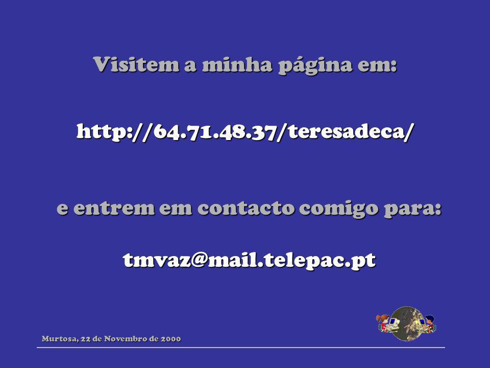 Visitem a minha página em: Murtosa, 22 de Novembro de 2000 http://64.71.48.37/teresadeca/ e entrem em contacto comigo para: tmvaz@mail.telepac.pt