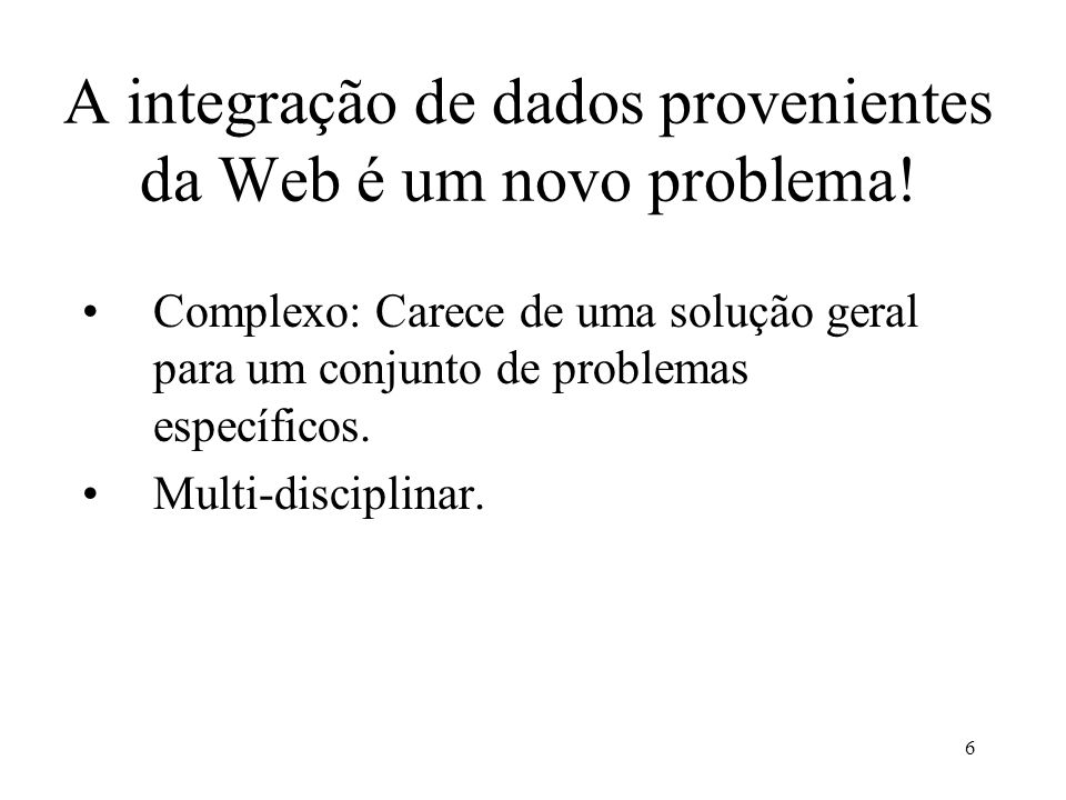 6 A integração de dados provenientes da Web é um novo problema! Complexo: Carece de uma solução geral para um conjunto de problemas específicos. Multi