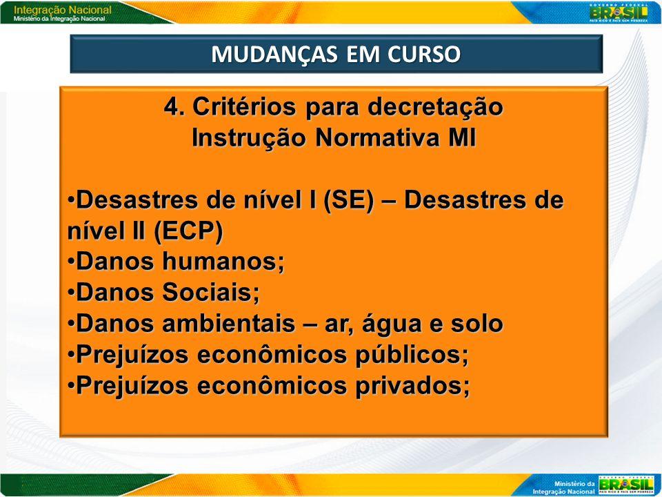 MUDANÇAS EM CURSO 4. Critérios para decretação Instrução Normativa MI Desastres de nível I (SE) – Desastres de nível II (ECP)Desastres de nível I (SE)