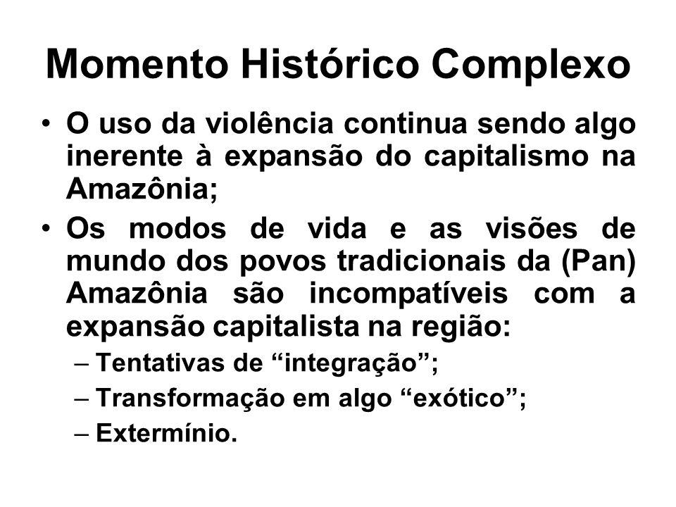 Momento Histórico Complexo O uso da violência continua sendo algo inerente à expansão do capitalismo na Amazônia; Os modos de vida e as visões de mund