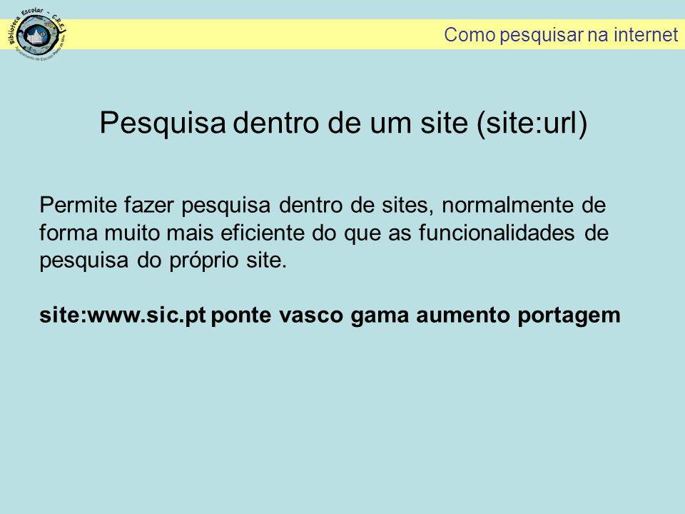 Pesquisa dentro de um site (site:url) Permite fazer pesquisa dentro de sites, normalmente de forma muito mais eficiente do que as funcionalidades de p
