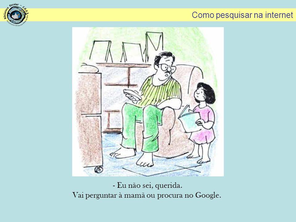 - Eu não sei, querida. Vai perguntar à mamã ou procura no Google. Como pesquisar na internet