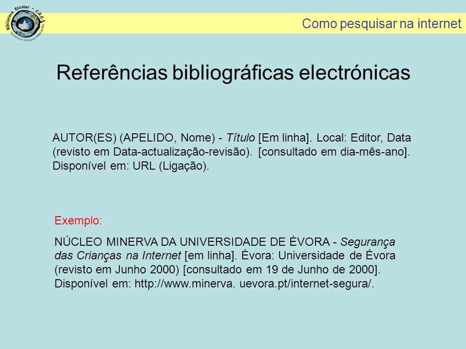 Como pesquisar na internet Referências bibliográficas electrónicas AUTOR(ES) (APELIDO, Nome) - Título [Em linha]. Local: Editor, Data (revisto em Data