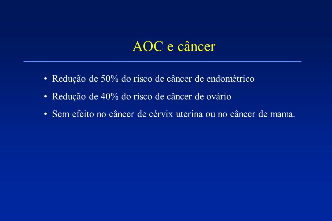 AOC e câncer Redução de 50% do risco de câncer de endométrico Redução de 40% do risco de câncer de ovário Sem efeito no câncer de cérvix uterina ou no
