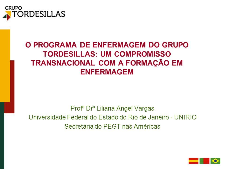O PROGRAMA DE ENFERMAGEM DO GRUPO TORDESILLAS: UM COMPROMISSO TRANSNACIONAL COM A FORMAÇÃO EM ENFERMAGEM Profª Drª Liliana Angel Vargas Universidade F
