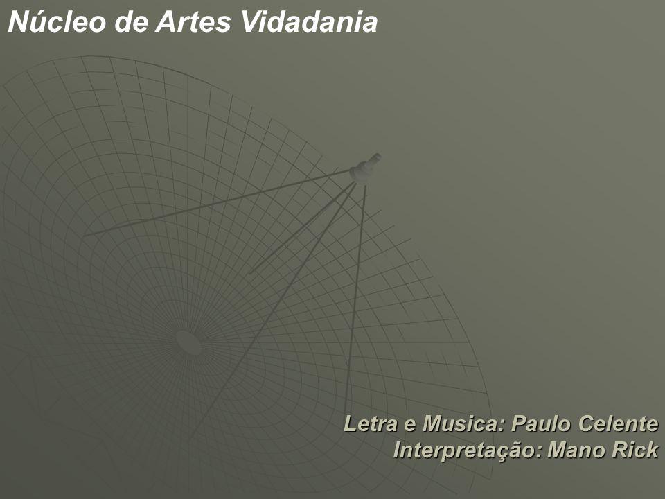 Letra e Musica: Paulo Celente Interpretação: Mano Rick Núcleo de Artes Vidadania
