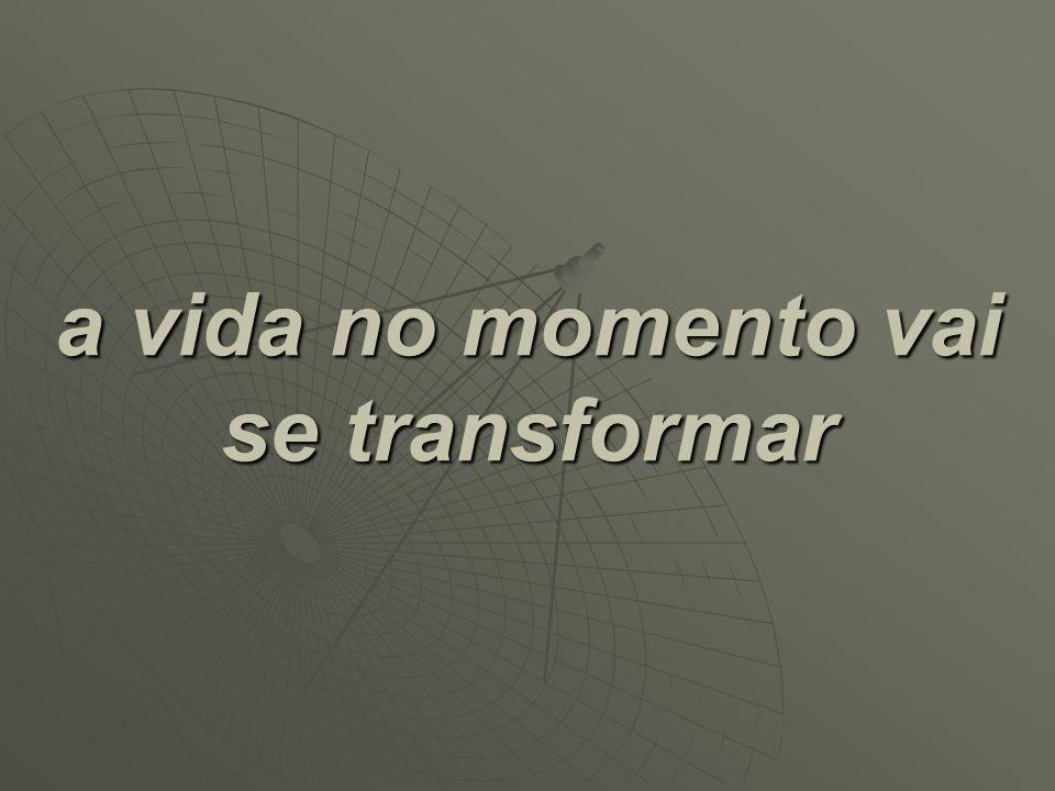 a vida no momento vai se transformar