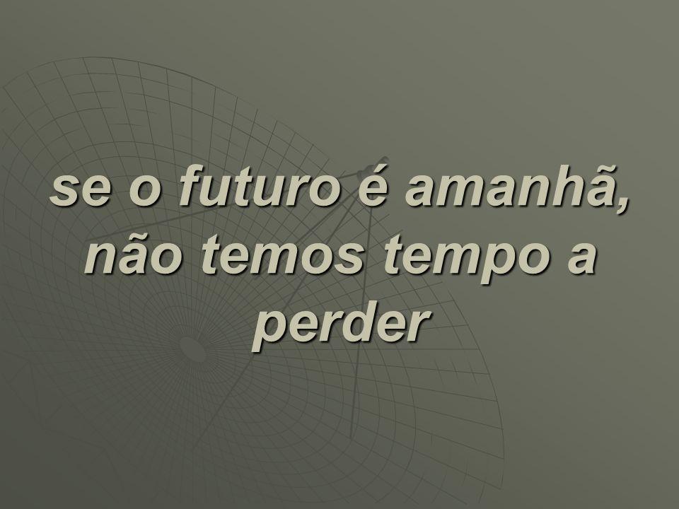 se o futuro é amanhã, não temos tempo a perder