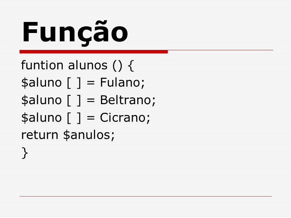 funtion alunos () { $aluno [ ] = Fulano; $aluno [ ] = Beltrano; $aluno [ ] = Cicrano; return $anulos; } Função
