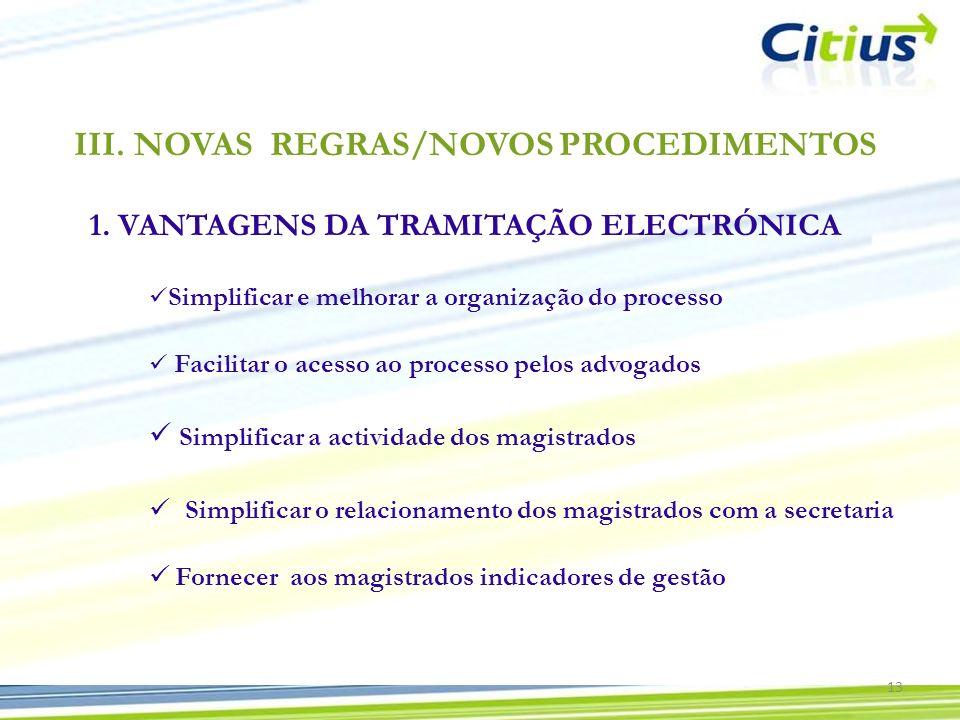 III.NOVAS REGRAS/NOVOS PROCEDIMENTOS 1. VANTAGENS DA TRAMITAÇÃO ELECTRÓNICA Simplificar e melhorar a organização do processo 13 Fornecer aos magistrad