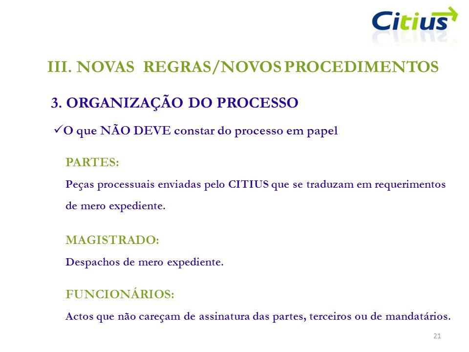 III.NOVAS REGRAS/NOVOS PROCEDIMENTOS 3. ORGANIZAÇÃO DO PROCESSO 21 O que NÃO DEVE constar do processo em papel PARTES: Peças processuais enviadas pelo