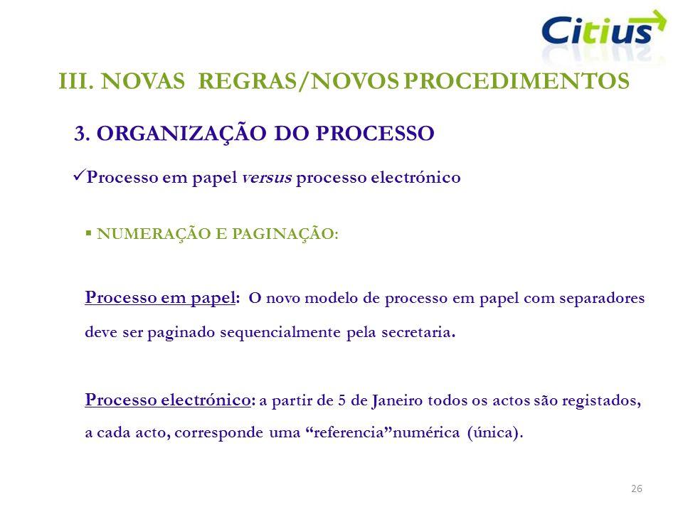 III.NOVAS REGRAS/NOVOS PROCEDIMENTOS 3. ORGANIZAÇÃO DO PROCESSO 26 Processo em papel versus processo electrónico NUMERAÇÃO E PAGINAÇÃO: Processo em pa