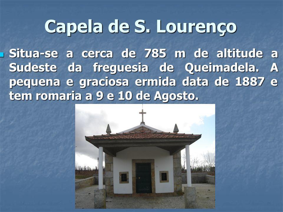 Capela de S. Lourenço Situa-se a cerca de 785 m de altitude a Sudeste da freguesia de Queimadela. A pequena e graciosa ermida data de 1887 e tem romar