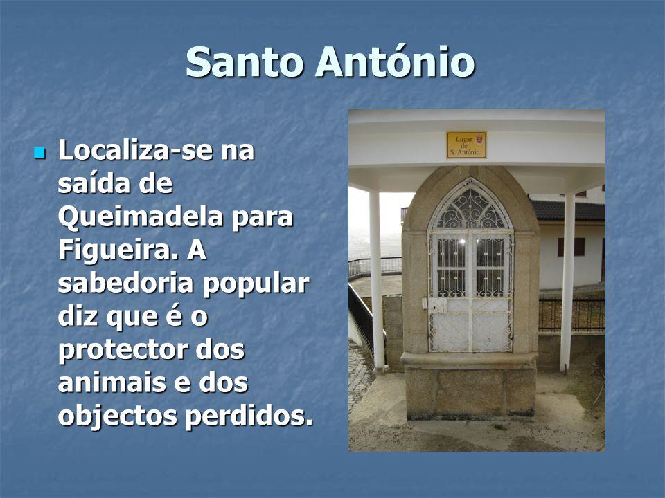 Santo António Localiza-se na saída de Queimadela para Figueira. A sabedoria popular diz que é o protector dos animais e dos objectos perdidos. Localiz