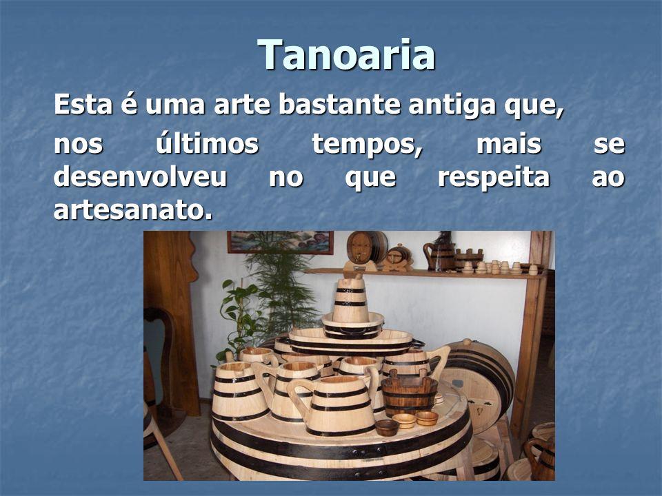 Tanoaria Esta é uma arte bastante antiga que, nos últimos tempos, mais se desenvolveu no que respeita ao artesanato.