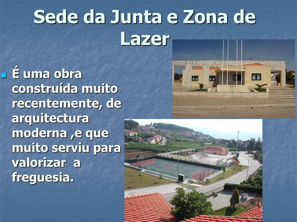 Sede da Junta e Zona de Lazer É uma obra construída muito recentemente, de arquitectura moderna,e que muito serviu para valorizar a freguesia. É uma o