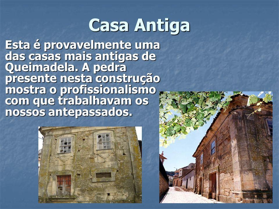 Casa Antiga Esta é provavelmente uma das casas mais antigas de Queimadela. A pedra presente nesta construção mostra o profissionalismo com que trabalh