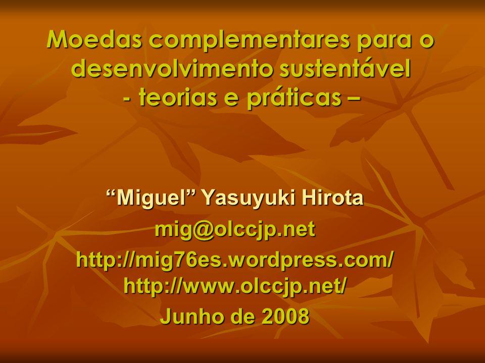 Moedas complementares para o desenvolvimento sustentável - teorias e práticas – Miguel Yasuyuki Hirota mig@olccjp.net http://mig76es.wordpress.com/ ht