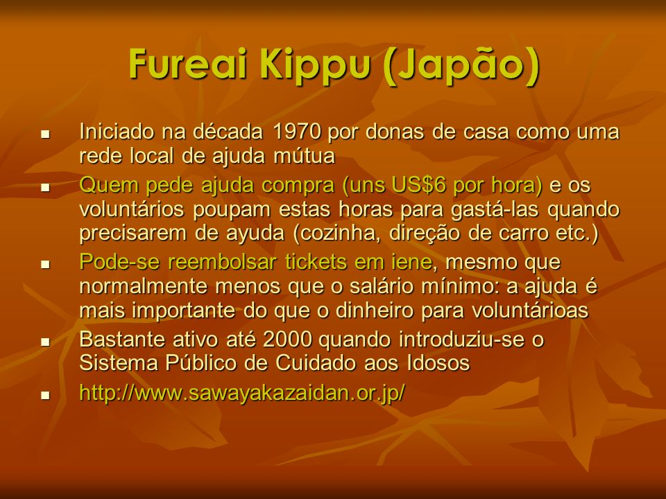 Fureai Kippu (Japão) Iniciado na década 1970 por donas de casa como uma rede local de ajuda mútua Iniciado na década 1970 por donas de casa como uma r
