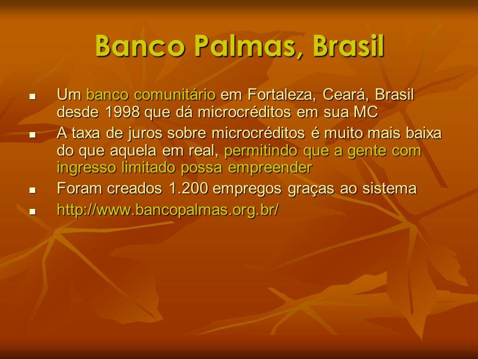 Banco Palmas, Brasil Um banco comunitário em Fortaleza, Ceará, Brasil desde 1998 que dá microcréditos em sua MC Um banco comunitário em Fortaleza, Cea
