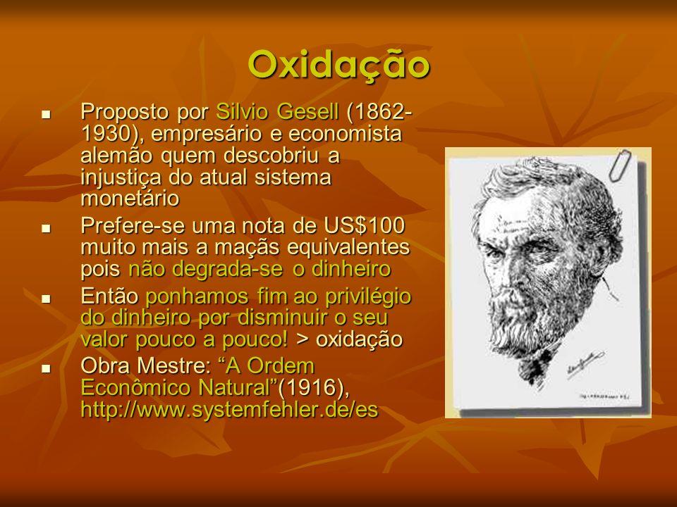 Oxidação Proposto por Silvio Gesell (1862- 1930), empresário e economista alemão quem descobriu a injustiça do atual sistema monetário Proposto por Si