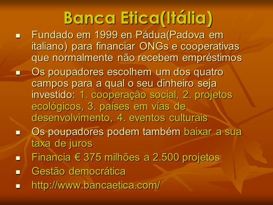 Banca Etica(Itália) Fundado em 1999 en Pádua(Padova em italiano) para financiar ONGs e cooperativas que normalmente não recebem empréstimos Fundado em