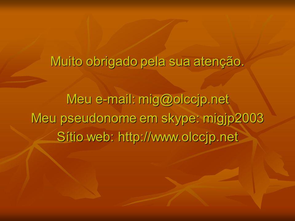 Muito obrigado pela sua atenção. Meu e-mail: mig@olccjp.net Meu pseudonome em skype: migjp2003 Sítio web: http://www.olccjp.net