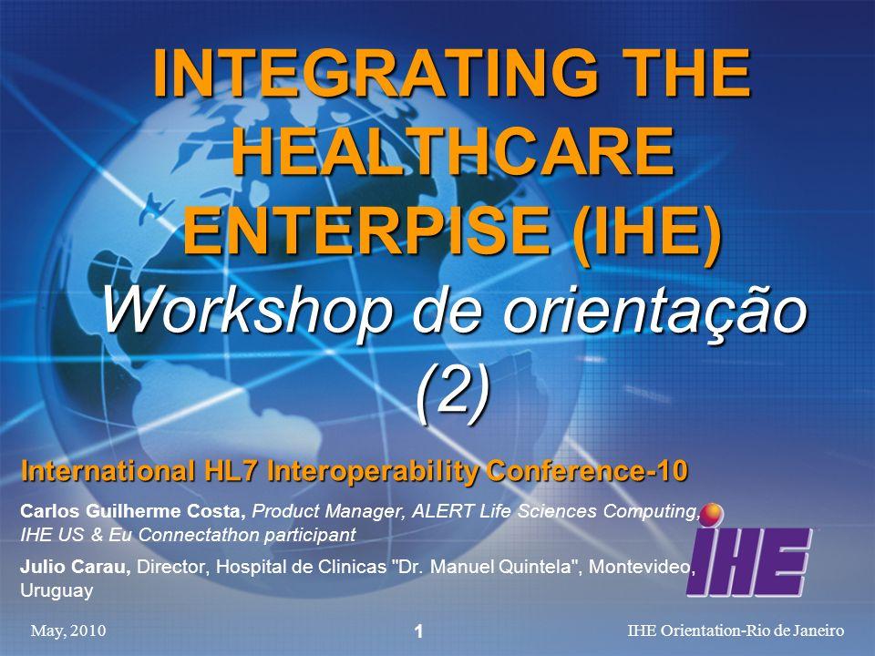 May, 2010IHE Orientation-Rio de Janeiro 1 INTEGRATING THE HEALTHCARE ENTERPISE (IHE) Workshop de orientação (2) International HL7 Interoperability Con