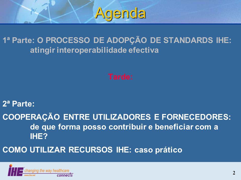 2 Agenda 1ª Parte: O PROCESSO DE ADOPÇÃO DE STANDARDS IHE: atingir interoperabilidade efectiva Tarde: 2ª Parte: COOPERAÇÃO ENTRE UTILIZADORES E FORNEC