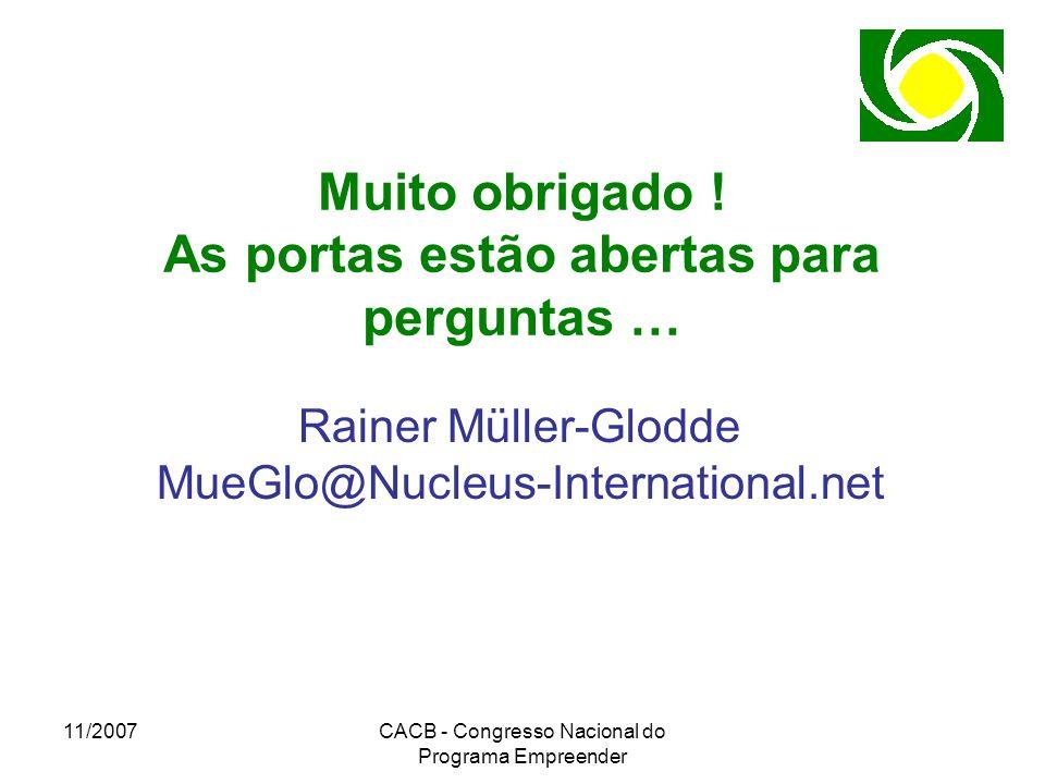 11/2007CACB - Congresso Nacional do Programa Empreender Muito obrigado ! As portas estão abertas para perguntas … Rainer Müller-Glodde MueGlo@Nucleus-