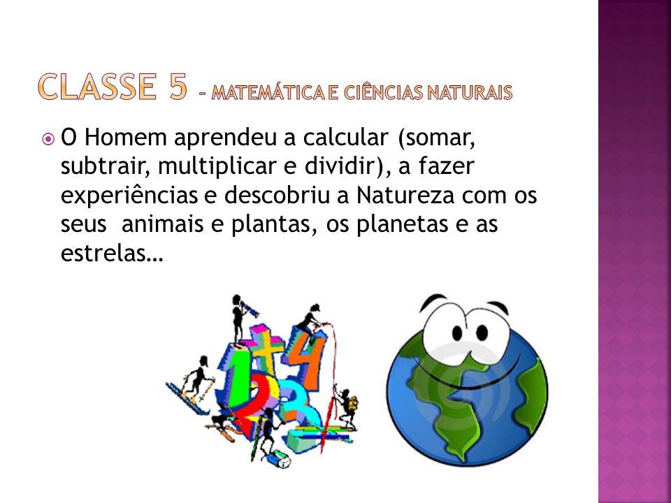 O Homem aprendeu a calcular (somar, subtrair, multiplicar e dividir), a fazer experiências e descobriu a Natureza com os seus animais e plantas, os pl