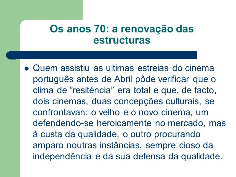 Os anos 70: a renovação das estructuras Quem assistiu as ultimas estreias do cinema português antes de Abril pôde verificar que o clima de resiténcia