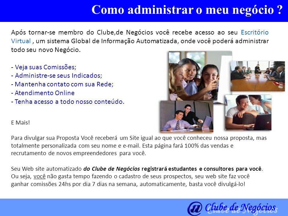 Como administrar o meu negócio ? Após tornar-se membro do Clube,de Negócios você recebe acesso ao seu Escritório Virtual, um sistema Global de Informa