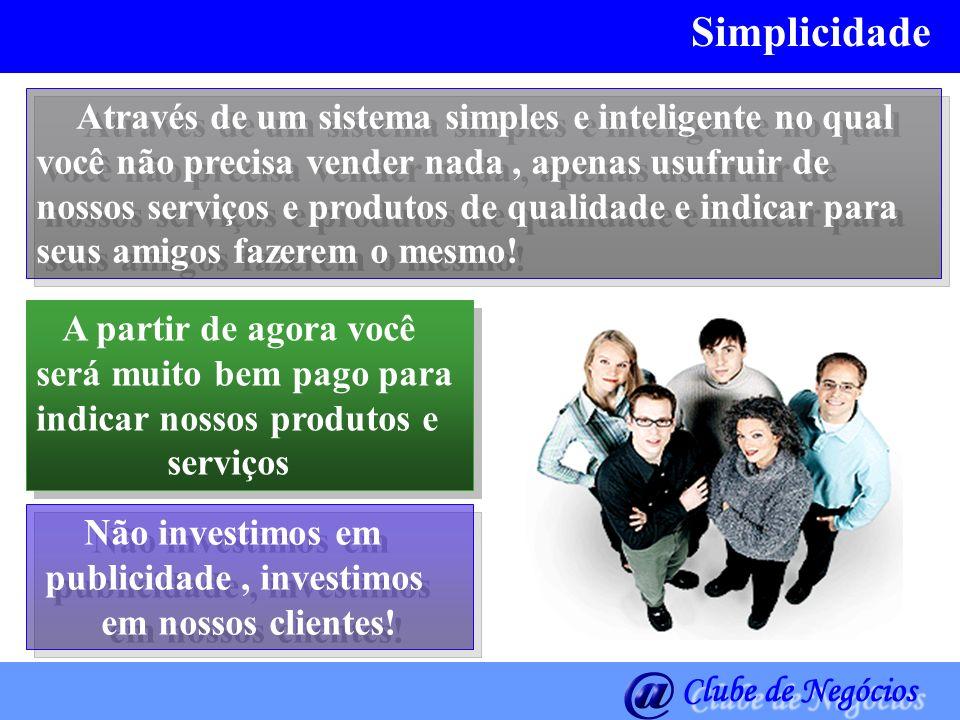 Simplicidade Através de um sistema simples e inteligente no qual você não precisa vender nada, apenas usufruir de nossos serviços e produtos de qualid