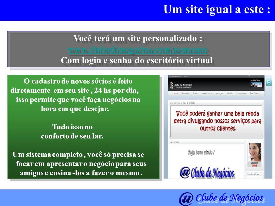 Um site igual a este : Você terá um site personalizado : www.clubedenegocios.com\seunome Com login e senha do escritório virtual Você terá um site per