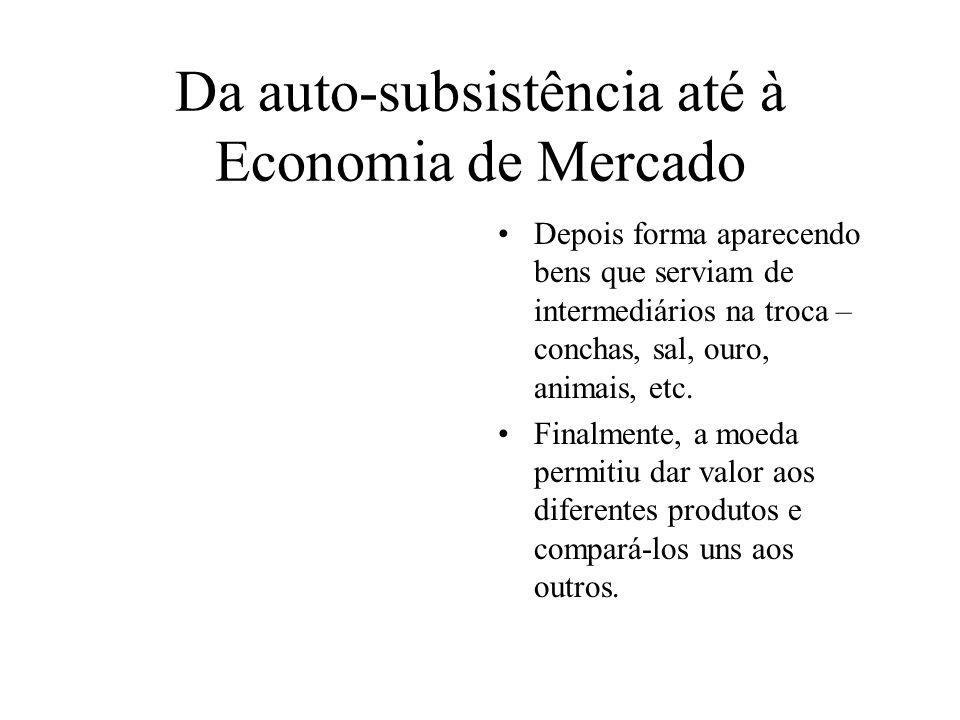 Da auto-subsistência até à Economia de Mercado Depois forma aparecendo bens que serviam de intermediários na troca – conchas, sal, ouro, animais, etc.