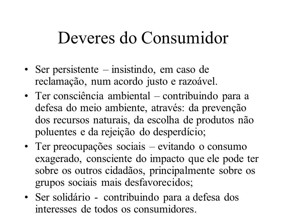 Deveres do Consumidor Ser persistente – insistindo, em caso de reclamação, num acordo justo e razoável. Ter consciência ambiental – contribuindo para